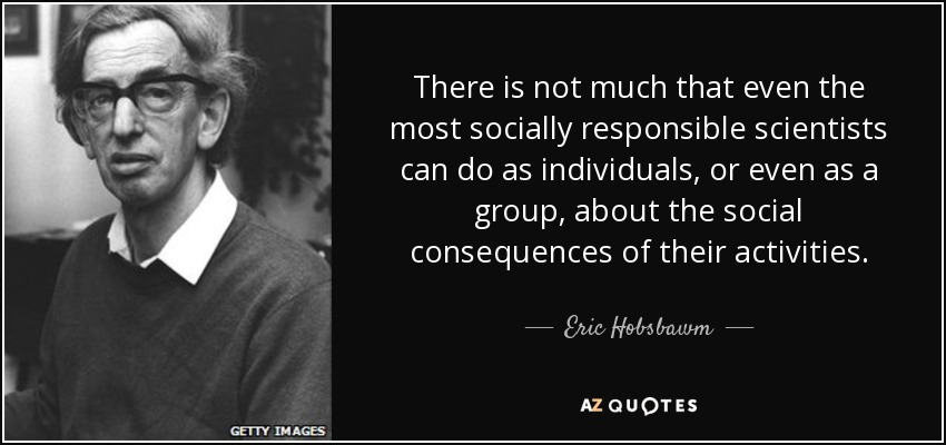 There is not much that even the most socially responsible scientists can do as individuals, or even as a group, about the social consequences of their activities. - Eric Hobsbawm