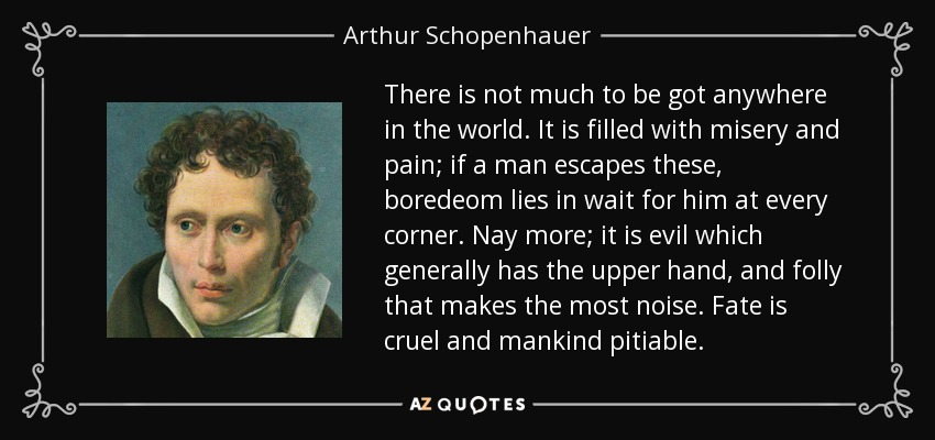 There is not much to be got anywhere in the world. It is filled with misery and pain; if a man escapes these, boredeom lies in wait for him at every corner. Nay more; it is evil which generally has the upper hand, and folly that makes the most noise. Fate is cruel and mankind pitiable. - Arthur Schopenhauer