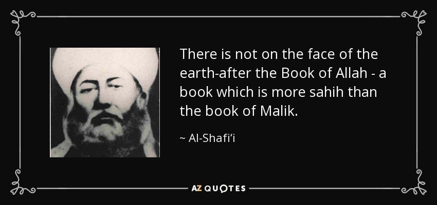 There is not on the face of the earth-after the Book of Allah - a book which is more sahih than the book of Malik. - Al-Shafi'i