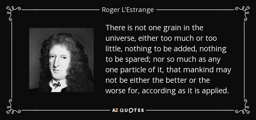 There is not one grain in the universe, either too much or too little, nothing to be added, nothing to be spared; nor so much as any one particle of it, that mankind may not be either the better or the worse for, according as it is applied. - Roger L'Estrange