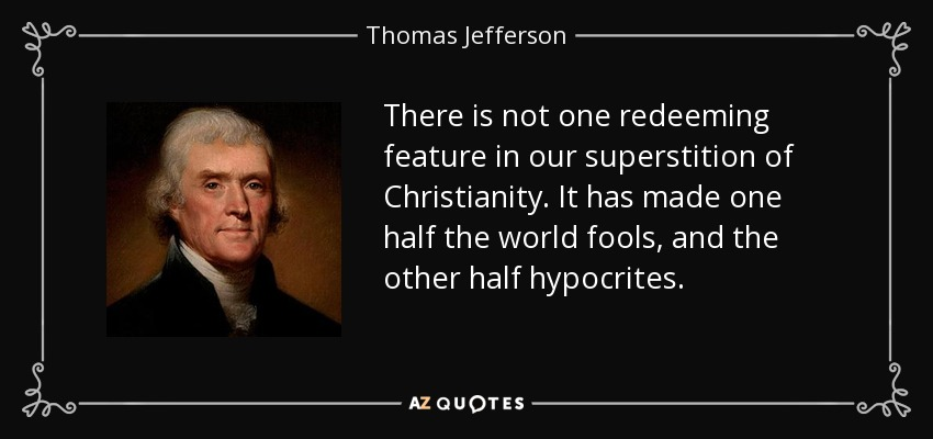 There is not one redeeming feature in our superstition of Christianity. It has made one half the world fools, and the other half hypocrites. - Thomas Jefferson