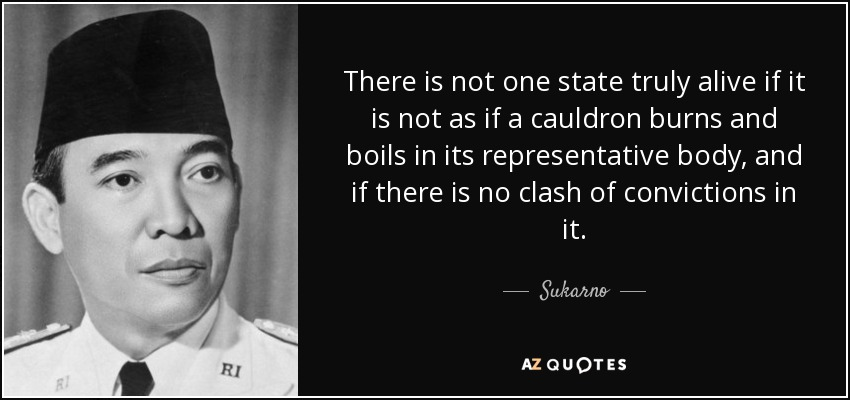 There is not one state truly alive if it is not as if a cauldron burns and boils in its representative body, and if there is no clash of convictions in it. - Sukarno