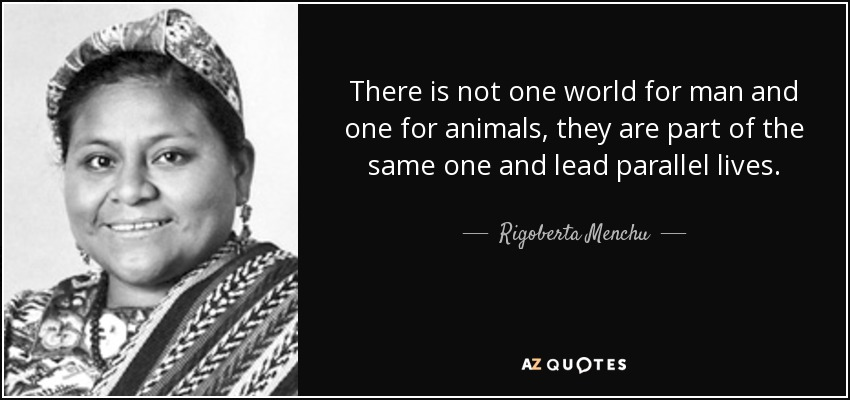 There is not one world for man and one for animals, they are part of the same one and lead parallel lives. - Rigoberta Menchu