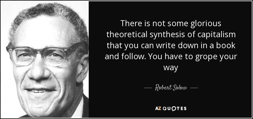 There is not some glorious theoretical synthesis of capitalism that you can write down in a book and follow. You have to grope your way - Robert Solow