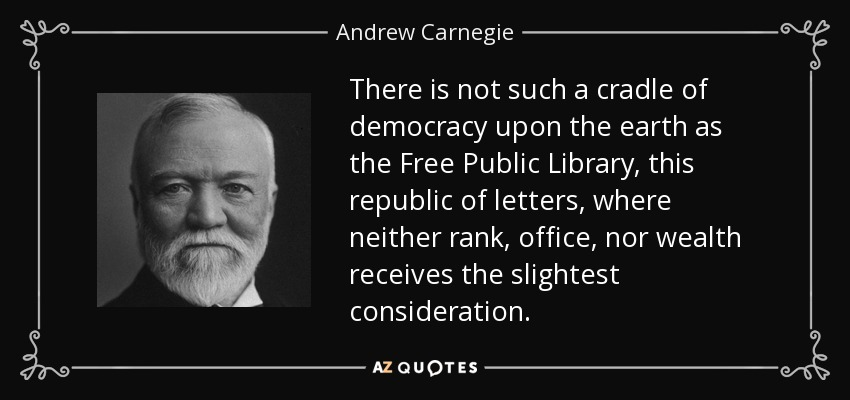 There is not such a cradle of democracy upon the earth as the Free Public Library, this republic of letters, where neither rank, office, nor wealth receives the slightest consideration. - Andrew Carnegie