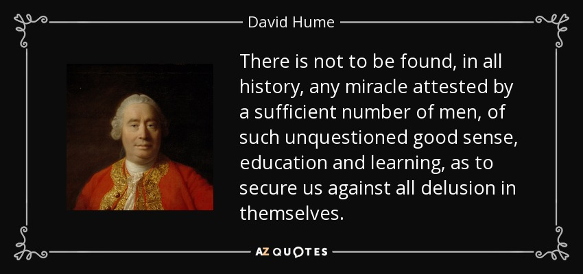 There is not to be found, in all history, any miracle attested by a sufficient number of men, of such unquestioned good sense, education and learning, as to secure us against all delusion in themselves. - David Hume