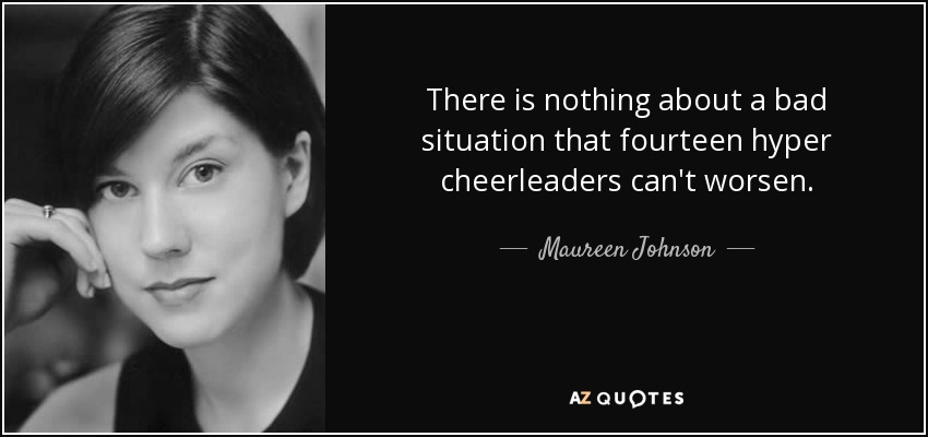 There is nothing about a bad situation that fourteen hyper cheerleaders can't worsen. - Maureen Johnson