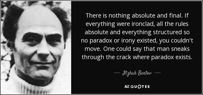 There is nothing absolute and final. If everything were ironclad, all the rules absolute and everything structured so no paradox or irony existed, you couldn't move. One could say that man sneaks through the crack where paradox exists. - Itzhak Bentov
