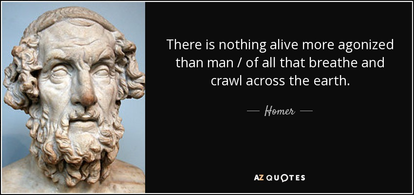 There is nothing alive more agonized than man / of all that breathe and crawl across the earth. - Homer