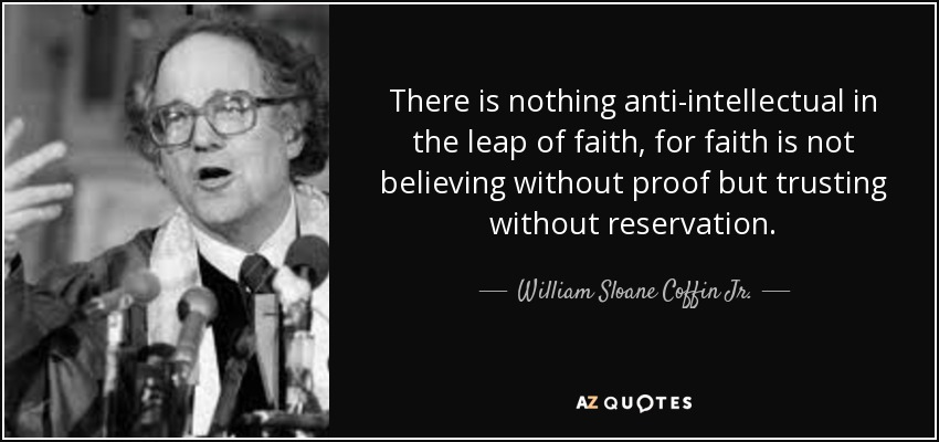 There is nothing anti-intellectual in the leap of faith, for faith is not believing without proof but trusting without reservation. - William Sloane Coffin