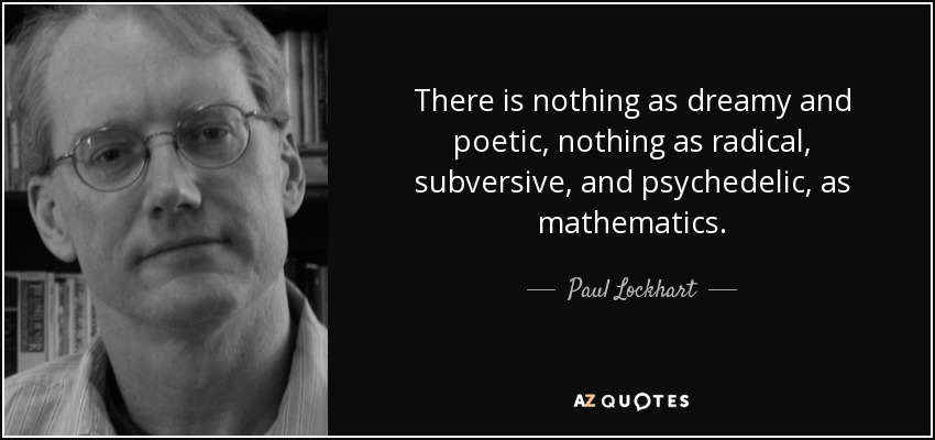 There is nothing as dreamy and poetic, nothing as radical, subversive, and psychedelic, as mathematics. - Paul Lockhart
