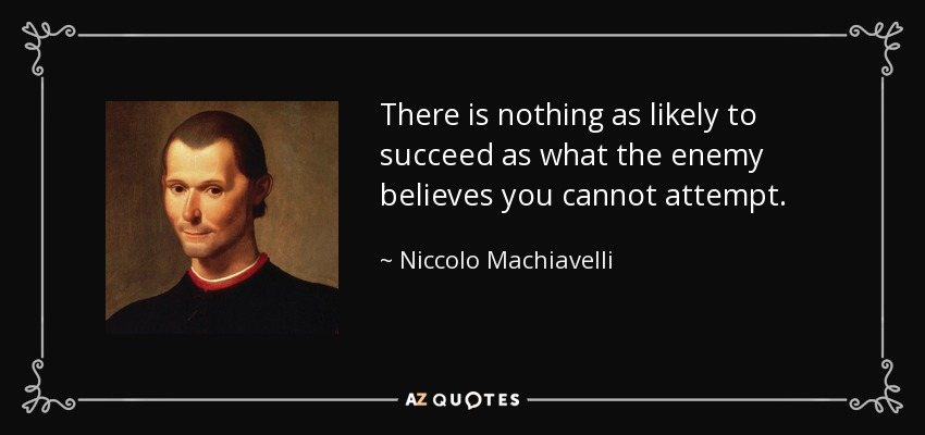 There is nothing as likely to succeed as what the enemy believes you cannot attempt. - Niccolo Machiavelli