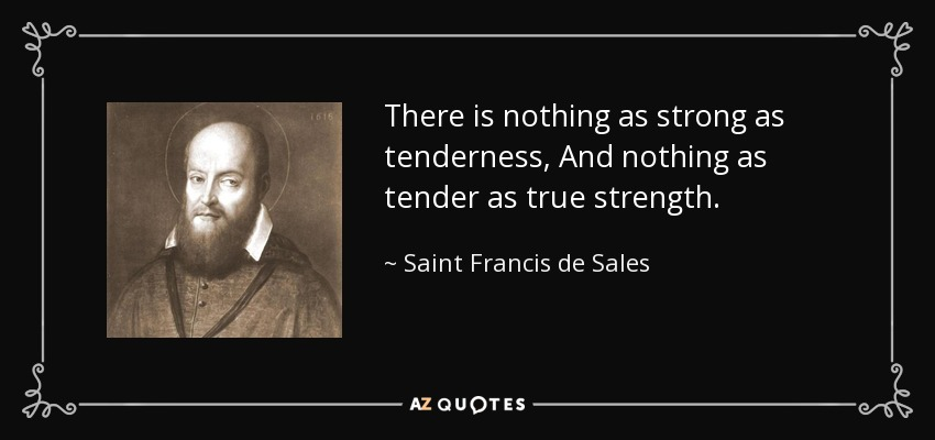 There is nothing as strong as tenderness, And nothing as tender as true strength. - Saint Francis de Sales