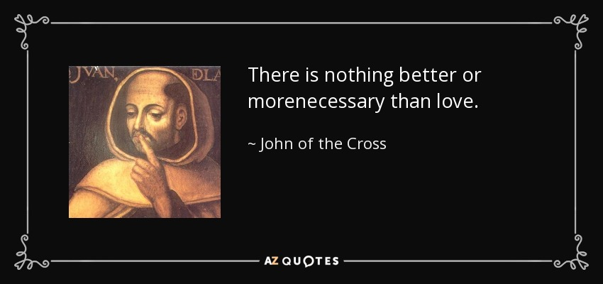 There is nothing better or morenecessary than love. - John of the Cross
