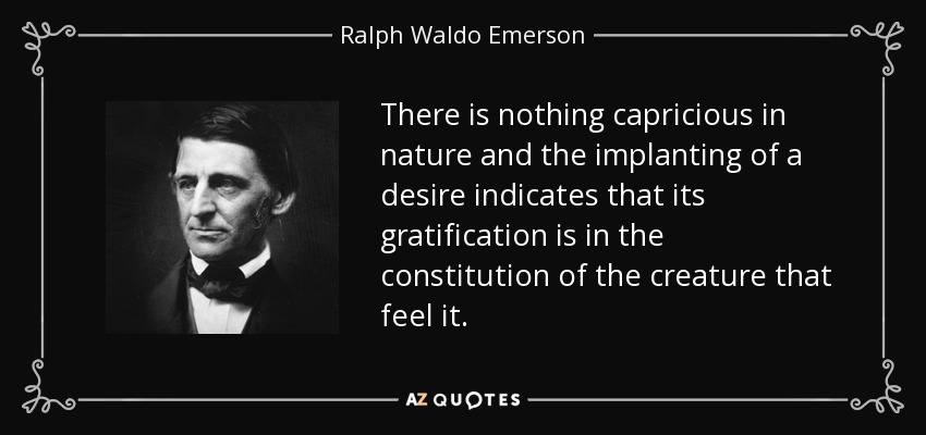 There is nothing capricious in nature and the implanting of a desire indicates that its gratification is in the constitution of the creature that feel it. - Ralph Waldo Emerson