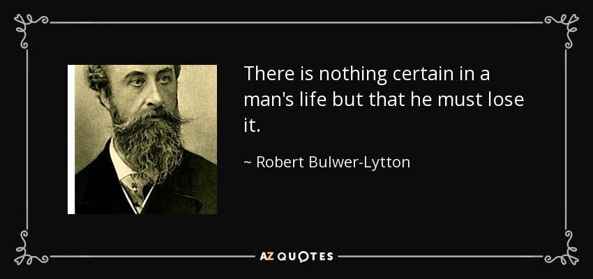 There is nothing certain in a man's life but that he must lose it. - Robert Bulwer-Lytton, 1st Earl of Lytton