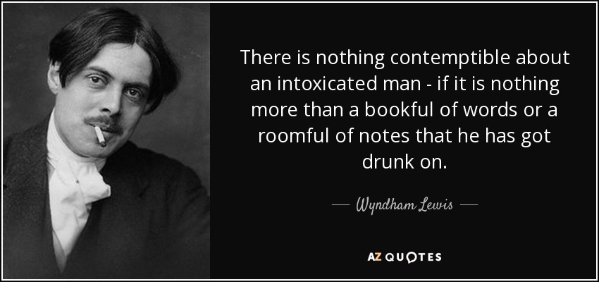 There is nothing contemptible about an intoxicated man - if it is nothing more than a bookful of words or a roomful of notes that he has got drunk on. - Wyndham Lewis