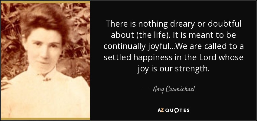 There is nothing dreary or doubtful about (the life). It is meant to be continually joyful...We are called to a settled happiness in the Lord whose joy is our strength. - Amy Carmichael