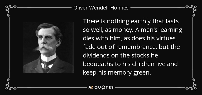 There is nothing earthly that lasts so well, as money. A man's learning dies with him, as does his virtues fade out of remembrance, but the dividends on the stocks he bequeaths to his children live and keep his memory green. - Oliver Wendell Holmes, Jr.