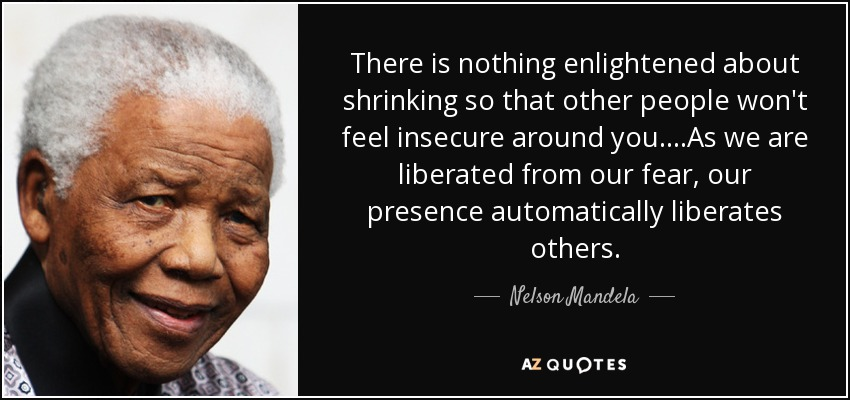 There is nothing enlightened about shrinking so that other people won't feel insecure around you....As we are liberated from our fear, our presence automatically liberates others. - Nelson Mandela