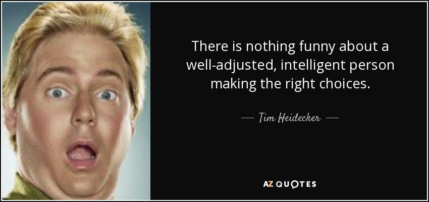 There is nothing funny about a well-adjusted, intelligent person making the right choices. - Tim Heidecker