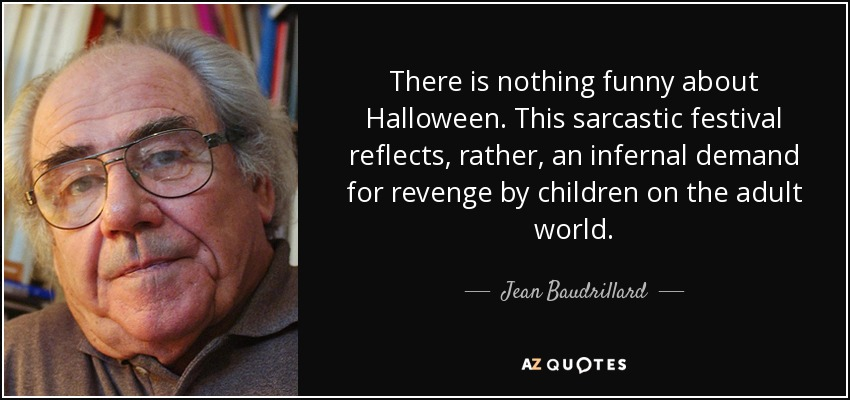 There is nothing funny about Halloween. This sarcastic festival reflects, rather, an infernal demand for revenge by children on the adult world. - Jean Baudrillard