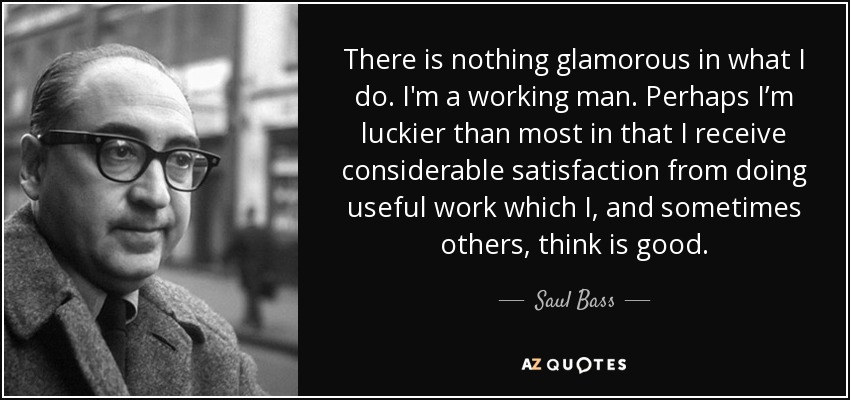 There is nothing glamorous in what I do. I'm a working man. Perhaps I'm luckier than most in that I receive considerable satisfaction from doing useful work which I, and sometimes others, think is good. - Saul Bass