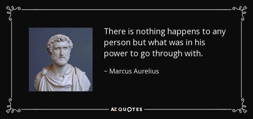 There is nothing happens to any person but what was in his power to go through with. - Marcus Aurelius