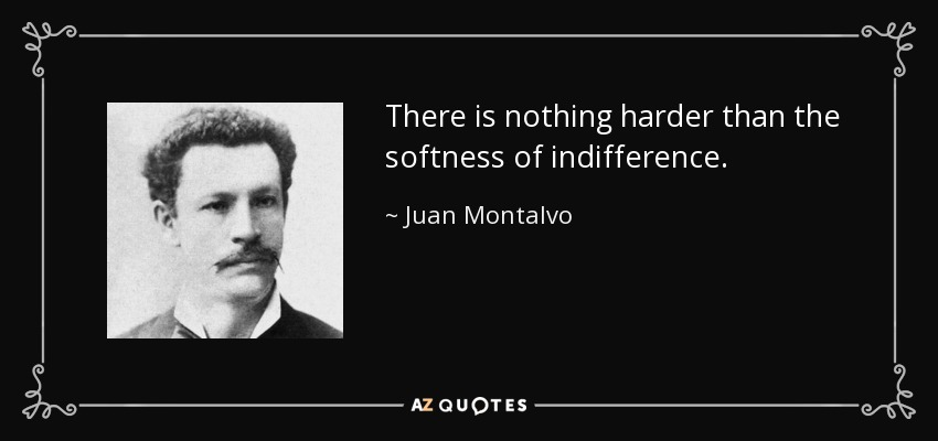 There is nothing harder than the softness of indifference. - Juan Montalvo