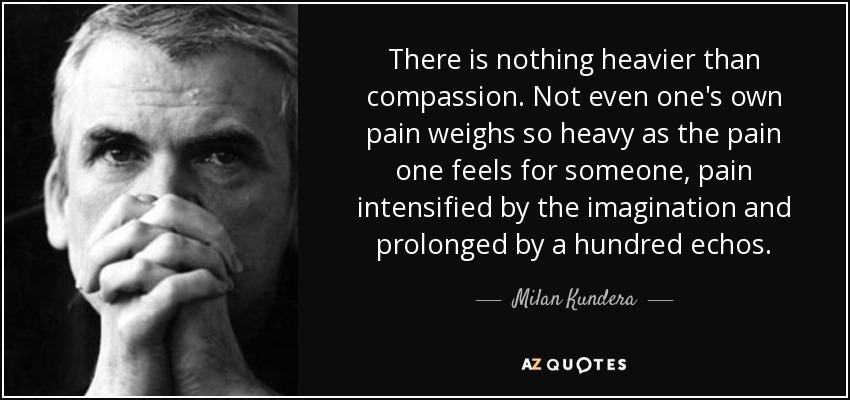 There is nothing heavier than compassion. Not even one's own pain weighs so heavy as the pain one feels for someone, pain intensified by the imagination and prolonged by a hundred echos. - Milan Kundera