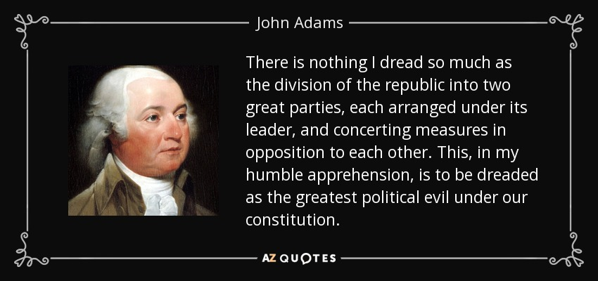 There is nothing I dread so much as the division of the republic into two great parties, each arranged under its leader, and concerting measures in opposition to each other. This, in my humble apprehension, is to be dreaded as the greatest political evil under our constitution. - John Adams