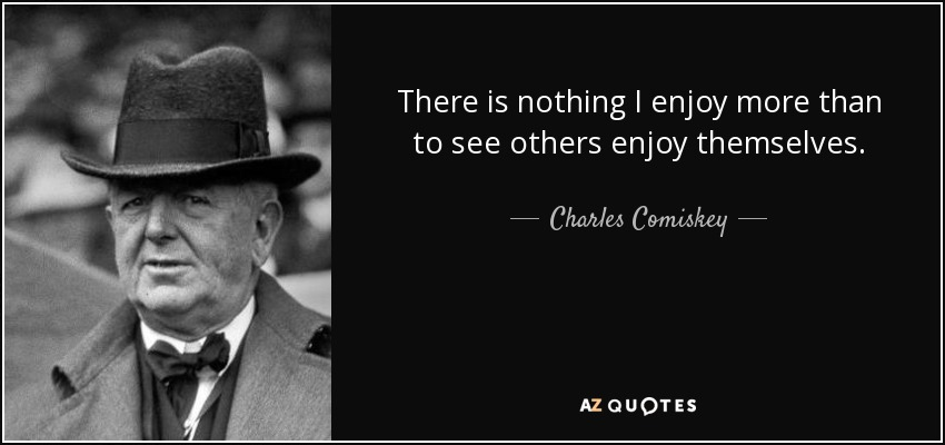 There is nothing I enjoy more than to see others enjoy themselves. - Charles Comiskey