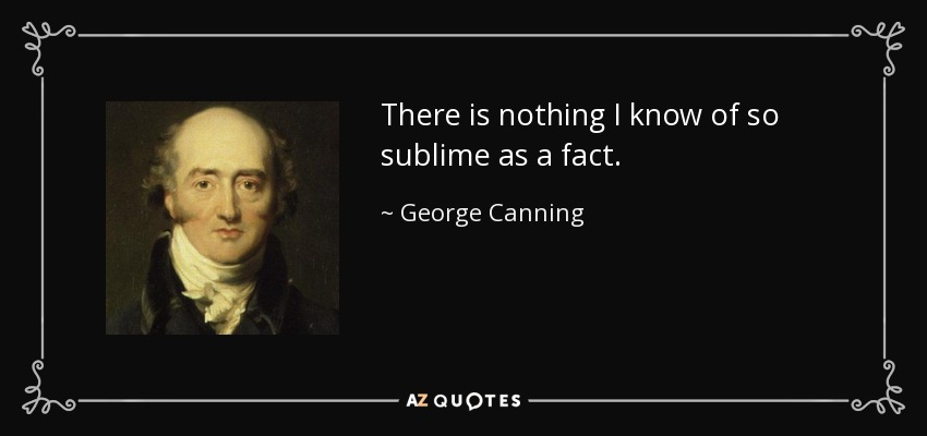 There is nothing I know of so sublime as a fact. - George Canning
