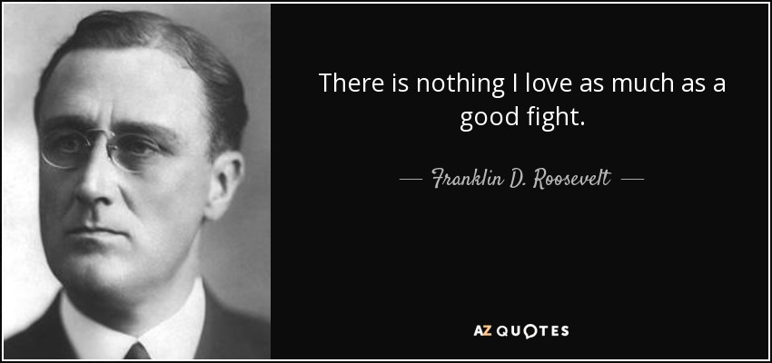 There is nothing I love as much as a good fight. - Franklin D. Roosevelt
