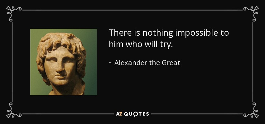 http://www.azquotes.com/picture-quotes/quote-there-is-nothing-impossible-to-him-who-will-try-alexander-the-great-11-60-37.jpg