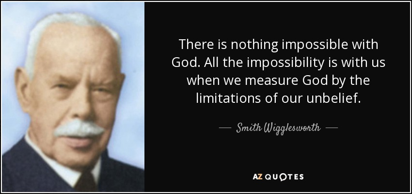 There is nothing impossible with God. All the impossibility is with us when we measure God by the limitations of our unbelief. - Smith Wigglesworth