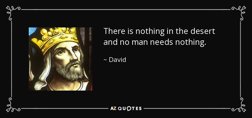 There is nothing in the desert and no man needs nothing. - David