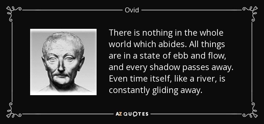 There is nothing in the whole world which abides. All things are in a state of ebb and flow, and every shadow passes away. Even time itself, like a river, is constantly gliding away . - Ovid