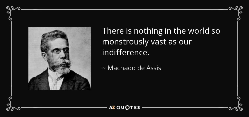 There is nothing in the world so monstrously vast as our indifference. - Machado de Assis