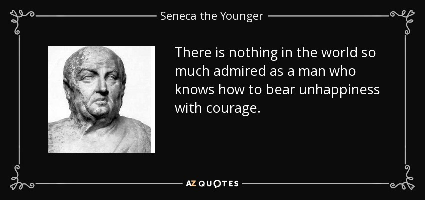There is nothing in the world so much admired as a man who knows how to bear unhappiness with courage. - Seneca the Younger