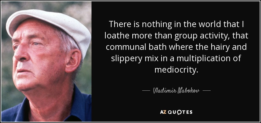 There is nothing in the world that I loathe more than group activity, that communal bath where the hairy and slippery mix in a multiplication of mediocrity. - Vladimir Nabokov