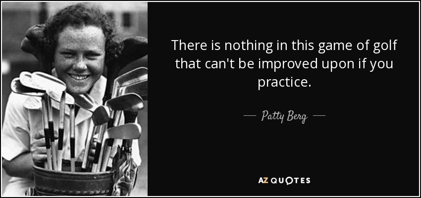 There is nothing in this game of golf that can't be improved upon if you practice. - Patty Berg