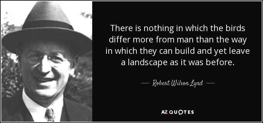 There is nothing in which the birds differ more from man than the way in which they can build and yet leave a landscape as it was before. - Robert Wilson Lynd