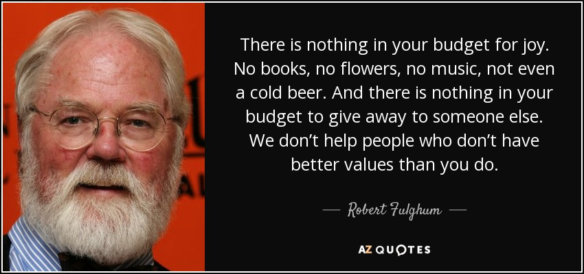 There is nothing in your budget for joy. No books, no flowers, no music, not even a cold beer. And there is nothing in your budget to give away to someone else. We don't help people who don't have better values than you do. - Robert Fulghum