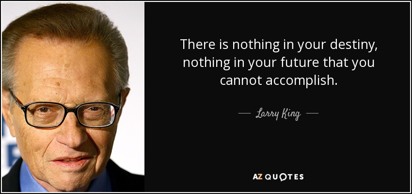 There is nothing in your destiny, nothing in your future that you cannot accomplish. - Larry King