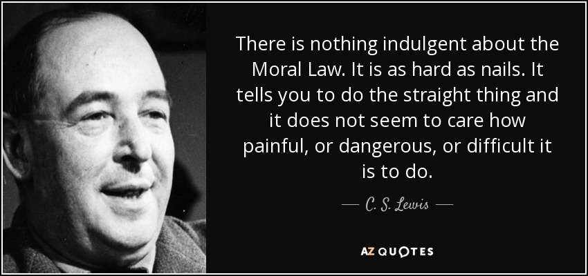 There is nothing indulgent about the Moral Law. It is as hard as nails. It tells you to do the straight thing and it does not seem to care how painful, or dangerous, or difficult it is to do. - C. S. Lewis