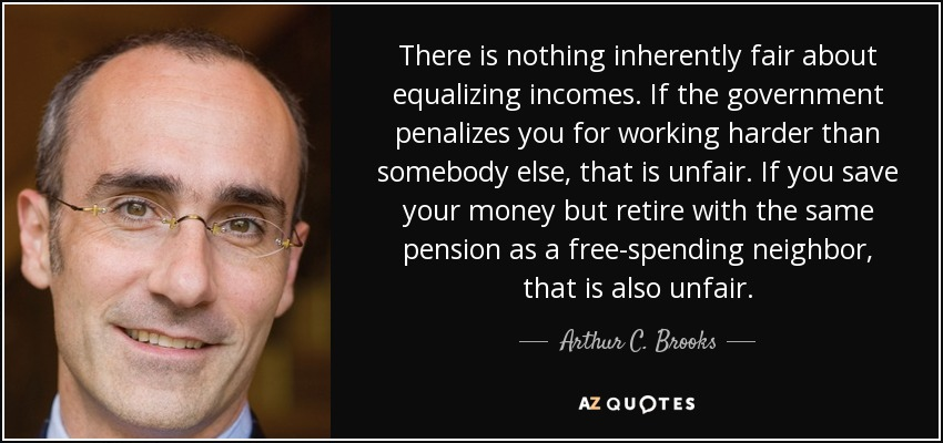 There is nothing inherently fair about equalizing incomes. If the government penalizes you for working harder than somebody else, that is unfair. If you save your money but retire with the same pension as a free-spending neighbor, that is also unfair. - Arthur C. Brooks