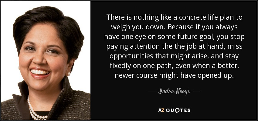 There is nothing like a concrete life plan to weigh you down. Because if you always have one eye on some future goal, you stop paying attention the the job at hand, miss opportunities that might arise, and stay fixedly on one path, even when a better, newer course might have opened up. - Indra Nooyi