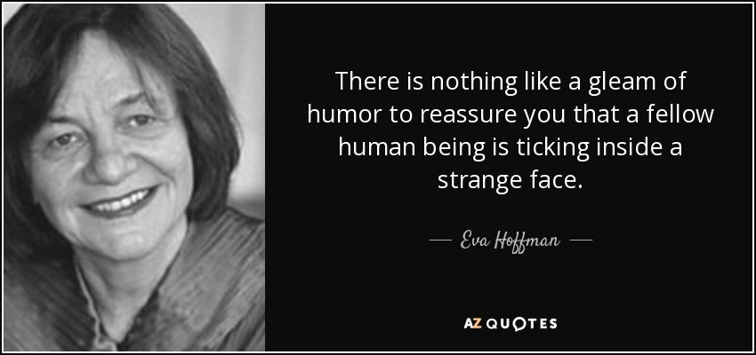 There is nothing like a gleam of humor to reassure you that a fellow human being is ticking inside a strange face. - Eva Hoffman
