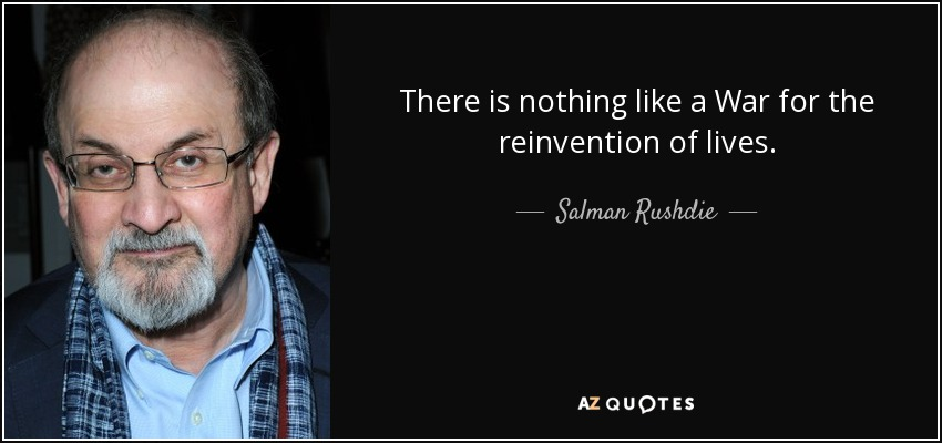There is nothing like a War for the reinvention of lives... - Salman Rushdie